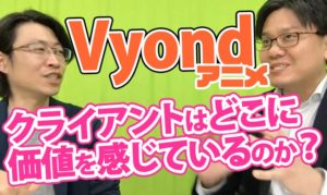 Vyondアニメ クライアントはどこに価値を感じているのか?